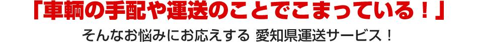 「車輌の手配や運送のことでこまっている!」そんなお悩みにお応えする 愛知県運送サービス!