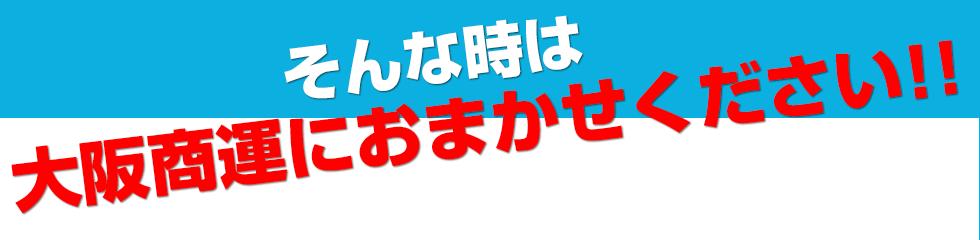 そんな時は大阪商運におまかせください!!